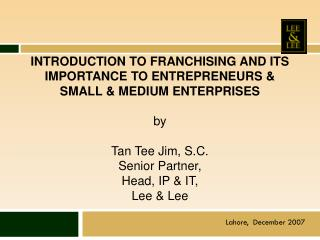INTRODUCTION TO FRANCHISING AND ITS IMPORTANCE TO ENTREPRENEURS  SMALL  MEDIUM ENTERPRISES   by   Tan Tee Jim, S.C. Seni