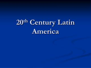 20 th  Century Latin America