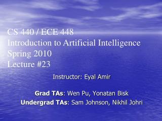 Instructor: Eyal Amir Grad TAs : Wen Pu, Yonatan Bisk Undergrad TAs : Sam Johnson, Nikhil Johri