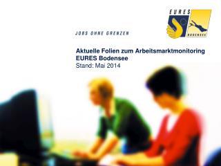 Aktuelle Folien zum  Arbeitsmarktmonitoring EURES Bodensee Stand: Mai 2014