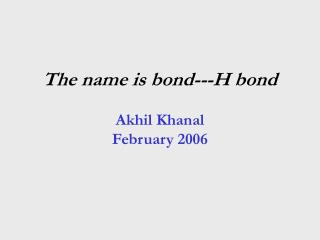 The name is bond---H bond  Akhil Khanal February 2006