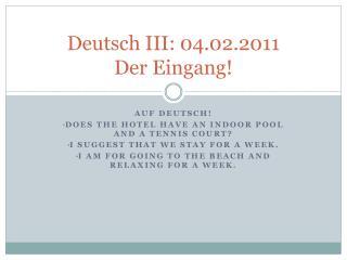 Deutsch III: 04.02.2011 Der  Eingang !