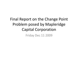 Final  Report on the Change  Point  Problem posed by  Mapleridge  Capital Corporation