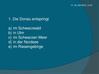 1. Die Donau entspringt  im Schwarzwald  in Ulm  im Schwarzen Meer  in der Nordsee