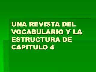 UNA REVISTA DEL VOCABULARIO Y LA ESTRUCTURA DE CAPITULO 4