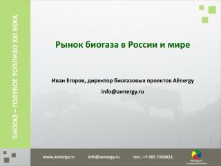Рынок  биогаза  в России и мире Иван  Егоров,  директор  биогазовых  проектов  AEnergy