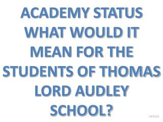 ACADEMY STATUS WHAT WOULD IT MEAN FOR THE STUDENTS OF THOMAS LORD AUDLEY SCHOOL?