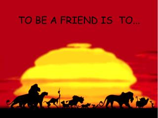 TO BE A FRIEND IS  TO...