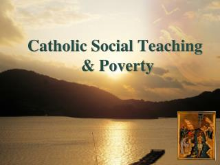 Catholic Social Teaching 			& Poverty