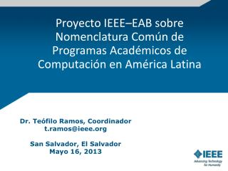 Dr. Teófilo  Ramos, Coordinador t.ramos@ieee San Salvador, El Salvador Mayo 16, 2013