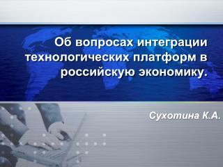 Об вопросах интеграции  технологических платформ в  российскую экономику.