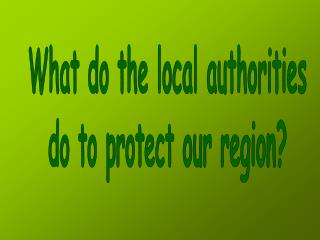 What do the local authorities do to protect our region?