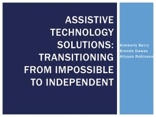Assistive Technology Solutions:  Transitioning from Impossible to Independent