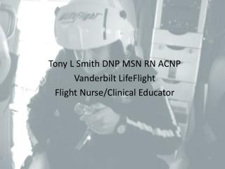 Tony L Smith DNP MSN RN ACNP  Vanderbilt LifeFlight  Flight Nurse/Clinical Educator