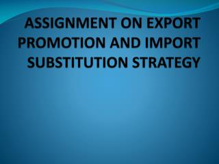 ASSIGNMENT ON EXPORT PROMOTION AND IMPORT SUBSTITUTION STRATEGY