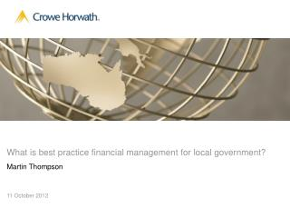 What is best practice financial management for local government? Martin Thompson 11 October 2012