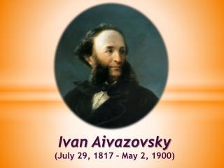 Ivan  Aivazovsky ( July 29, 1817 – May  2 ,  1900 )
