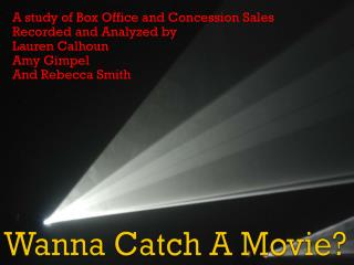 A study of Box Office and Concession Sales Recorded and Analyzed by Lauren Calhoun Amy Gimpel