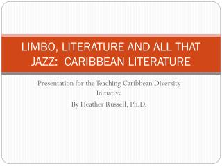 LIMBO, LITERATURE AND ALL THAT JAZZ:  CARIBBEAN LITERATURE