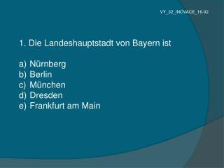 1. Die Landeshauptstadt von Bayern ist Nürnberg Berlin München Dresden Frankfurt am Main
