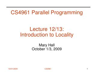 CS4961 Parallel Programming Lecture 12/13:  Introduction to Locality Mary Hall October 1/3, 2009