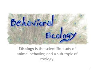 Ethology  is the scientific study of animal behavior, and a sub-topic of zoology.