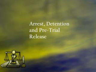 Arrest, Detention and Pre-Trial Release