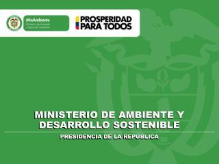 MINISTERIO DE AMBIENTE Y DESARROLLO SOSTENIBLE PRESIDENCIA DE LA REPÚBLICA