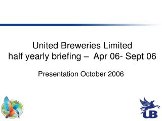 United Breweries Limited half yearly briefing –  Apr 06- Sept 06