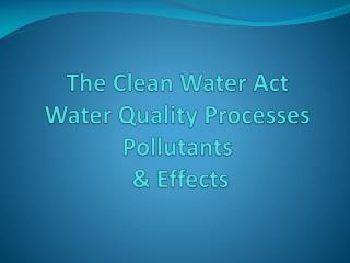 The Clean Water Act Water Quality Processes Pollutants  & Effects