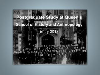 Postgraduate Study at Queen's School of History and Anthropology Entry 2013