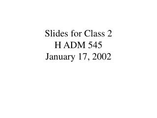 Slides for Class 2 H ADM 545 January 17, 2002