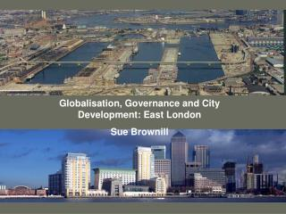Globalisation, Governance and City Development: East London Sue Brownill