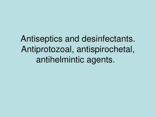 Antiseptics and desinfectants. Antiprotozoal, antispirochetal, antihelmintic agents.