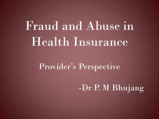 Fraud and Abuse in Health Insurance Provider�s Perspective 				-Dr P. M Bhujang