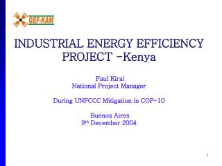 INDUSTRIAL ENERGY EFFICIENCY PROJECT -Kenya   Paul Kirai National Project Manager   During UNFCCC Mitigation in COP-10