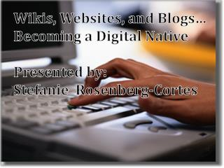 Wikis, Websites, and Blogs… Becoming a Digital Native  Presented by:  Stefanie  Rosenberg-Cortes