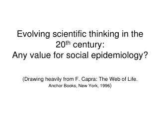 Evolving scientific thinking in the 20 th  century:  Any value for social epidemiology?