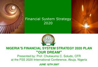 NIGERIA S FINANCIAL SYSTEM STRATEGY 2020 PLAN  OUR DREAM  Presented by: Prof. Chukwuma C. Soludo, CFR  at the FSS 2020 I