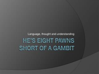 He's eight pawns short of a gambit