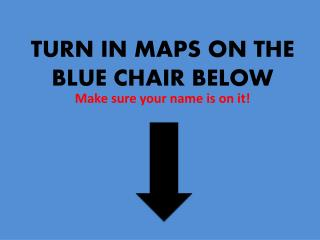 TURN IN MAPS ON THE BLUE CHAIR BELOW