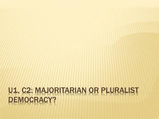 U1, C2:  Majoritarian  or Pluralist Democracy?