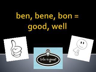 ben ,  bene , bon = good, well