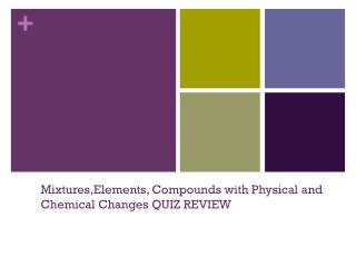 Mixtures,Elements , Compounds with Physical and Chemical Changes QUIZ REVIEW