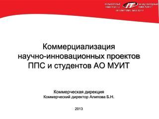 Коммерциализация  научно-инновационных проектов  ППС и студентов АО МУИТ Коммерческая дирекция