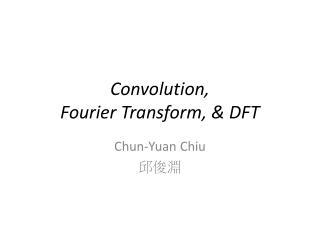 Convolution,  Fourier Transform, & DFT