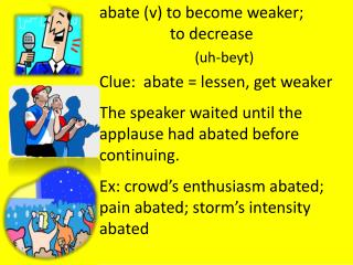 a bate (v) to  become weaker; 			 	to decrease (uh- beyt ) Clue:  abate = lessen, get weaker