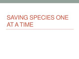 Saving Species One at a Time