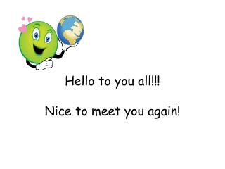 Hello to you  all!!! Nice  to meet you again !
