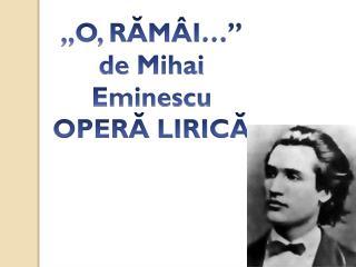 """,,O, RĂMÂI … """" de  Mihai Eminescu  OPERĂ LIRICĂ"""